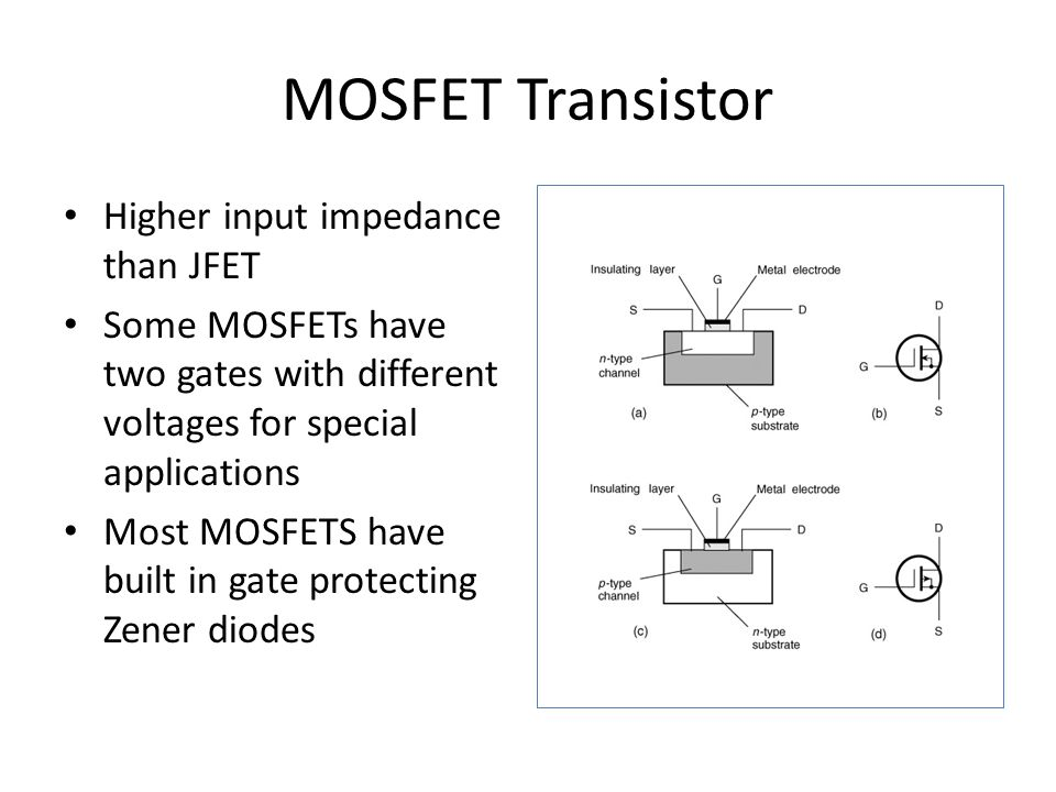MOSFET Transistor Higher input impedance than JFET Some MOSFETs have two gates with different voltages for special applications Most MOSFETS have built in gate protecting Zener diodes