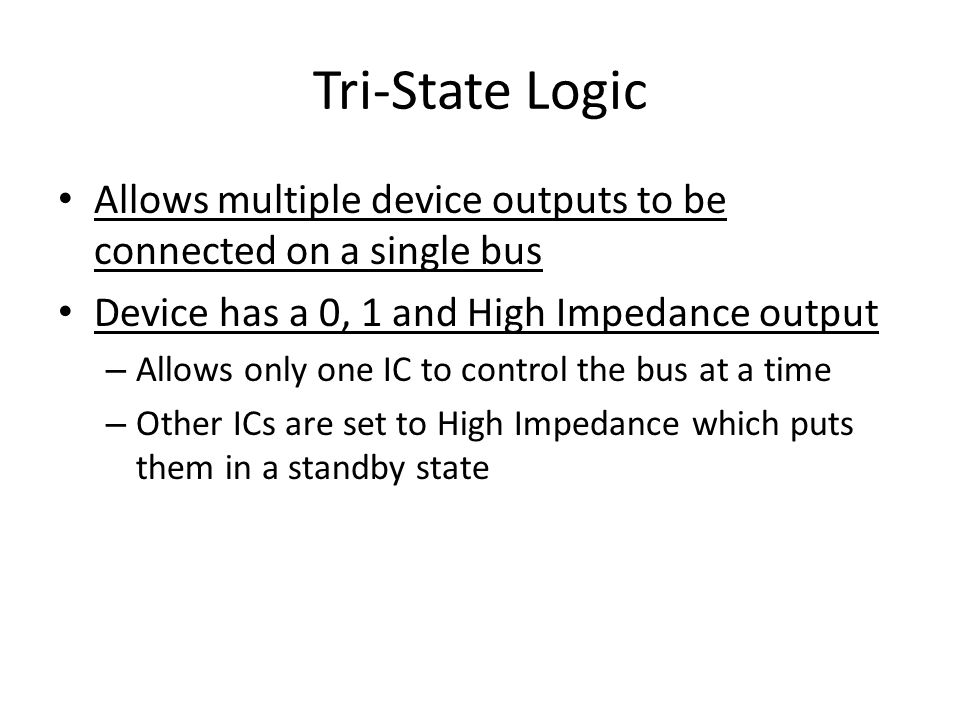Tri-State Logic Allows multiple device outputs to be connected on a single bus Device has a 0, 1 and High Impedance output – Allows only one IC to control the bus at a time – Other ICs are set to High Impedance which puts them in a standby state