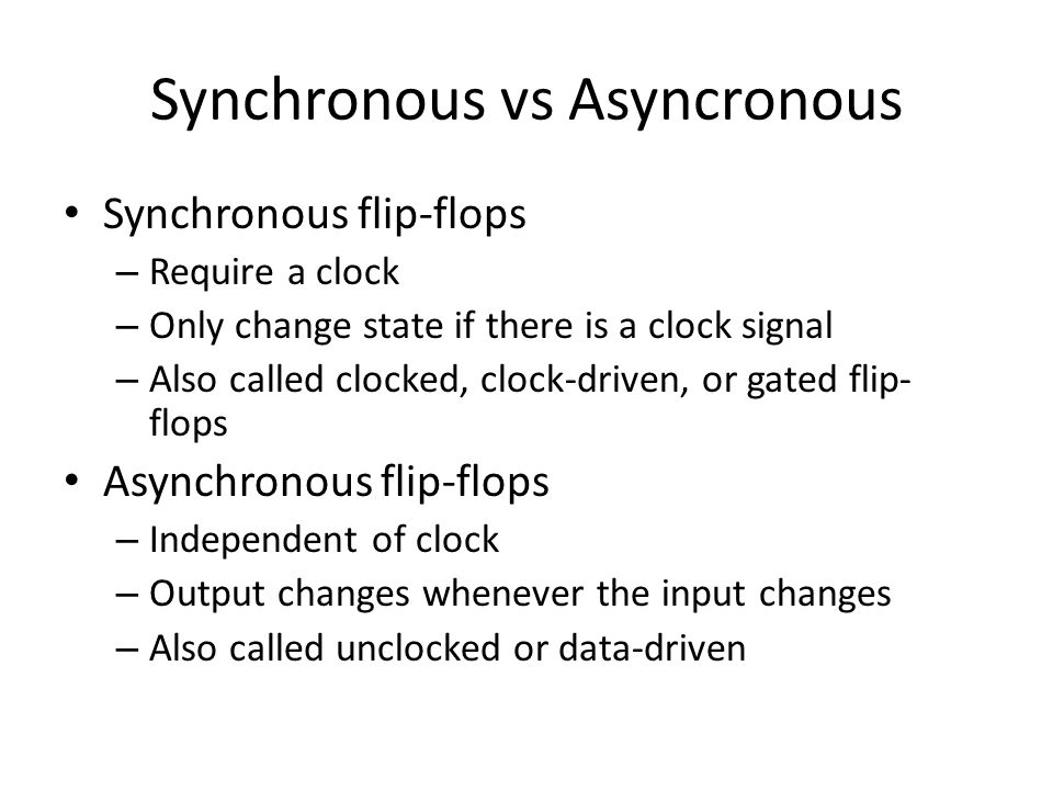 Synchronous vs Asyncronous Synchronous flip-flops – Require a clock – Only change state if there is a clock signal – Also called clocked, clock-driven, or gated flip- flops Asynchronous flip-flops – Independent of clock – Output changes whenever the input changes – Also called unclocked or data-driven