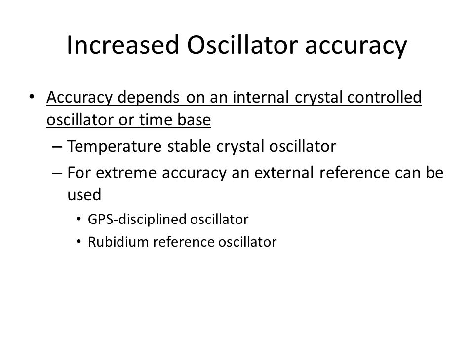 Increased Oscillator accuracy Accuracy depends on an internal crystal controlled oscillator or time base – Temperature stable crystal oscillator – For extreme accuracy an external reference can be used GPS-disciplined oscillator Rubidium reference oscillator