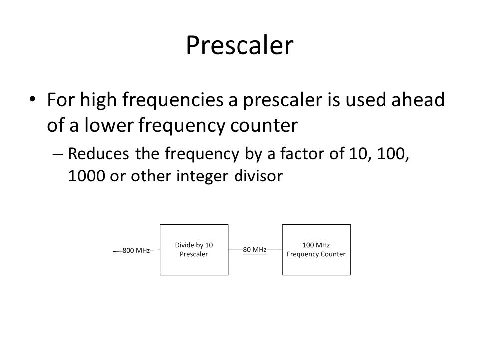 Prescaler For high frequencies a prescaler is used ahead of a lower frequency counter – Reduces the frequency by a factor of 10, 100, 1000 or other integer divisor