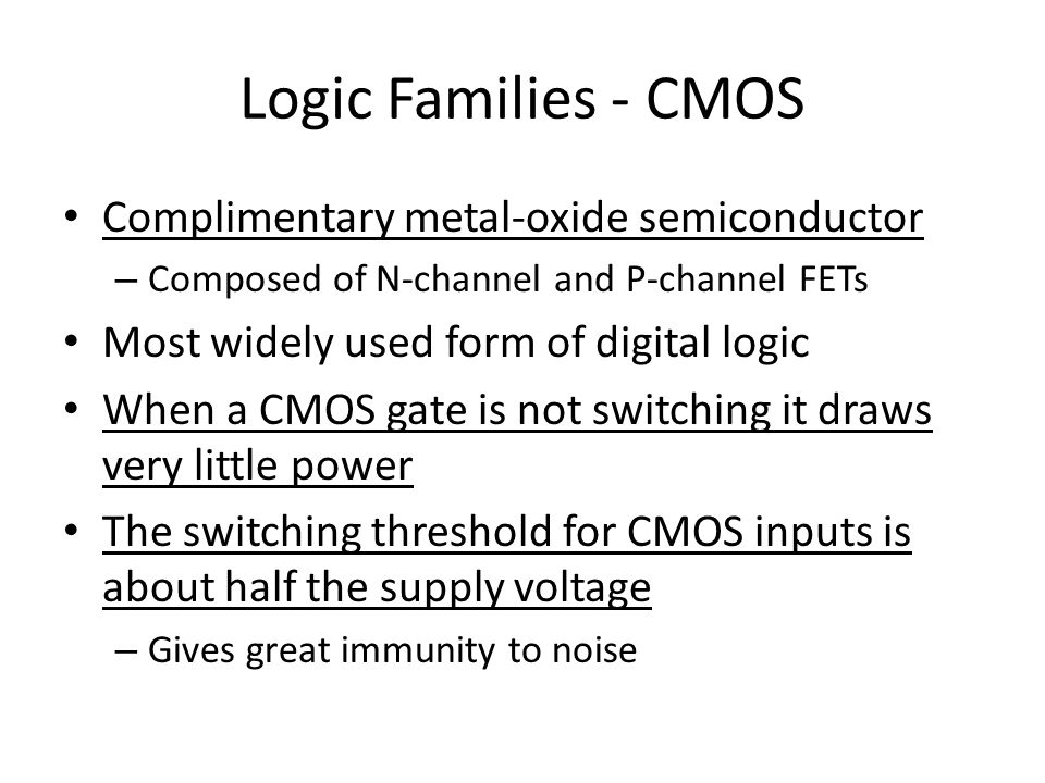 Logic Families - CMOS Complimentary metal-oxide semiconductor – Composed of N-channel and P-channel FETs Most widely used form of digital logic When a CMOS gate is not switching it draws very little power The switching threshold for CMOS inputs is about half the supply voltage – Gives great immunity to noise
