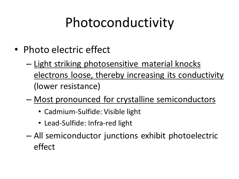 Photoconductivity Photo electric effect – Light striking photosensitive material knocks electrons loose, thereby increasing its conductivity (lower resistance) – Most pronounced for crystalline semiconductors Cadmium-Sulfide: Visible light Lead-Sulfide: Infra-red light – All semiconductor junctions exhibit photoelectric effect