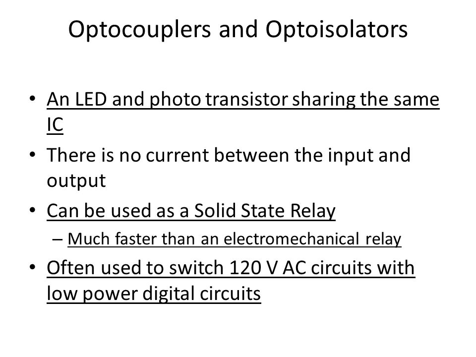 Optocouplers and Optoisolators An LED and photo transistor sharing the same IC There is no current between the input and output Can be used as a Solid State Relay – Much faster than an electromechanical relay Often used to switch 120 V AC circuits with low power digital circuits