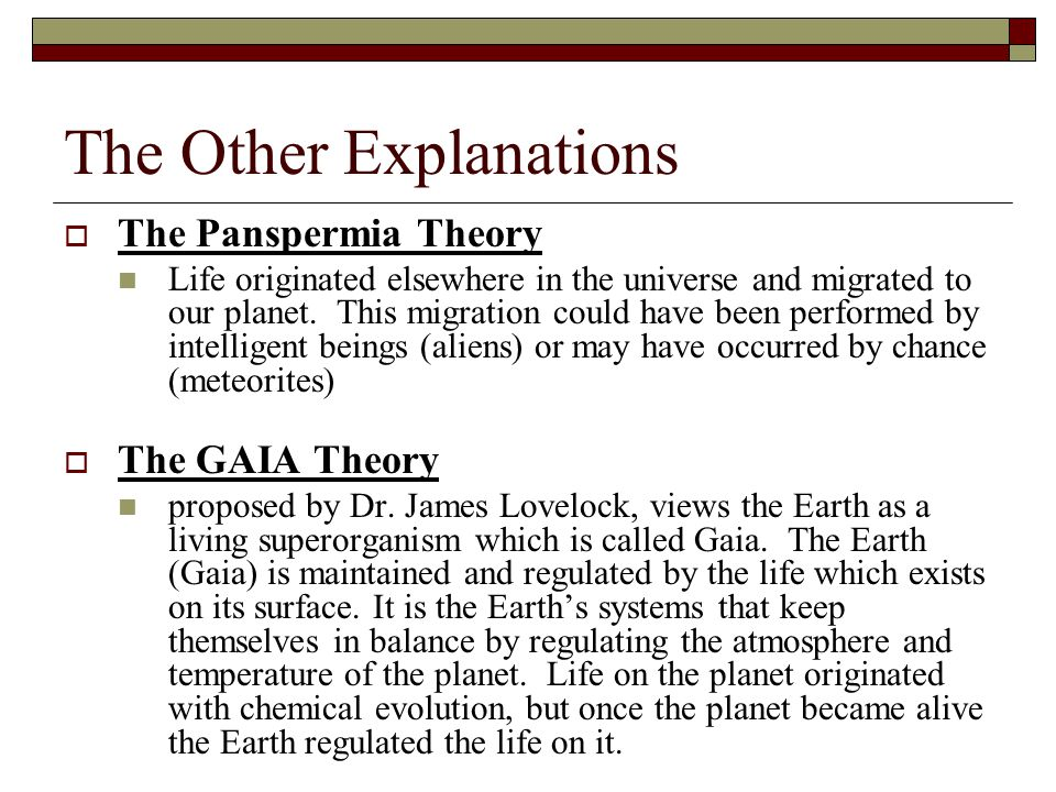 The Other Explanations  The Panspermia Theory Life originated elsewhere in the universe and migrated to our planet. This migration could have been pe