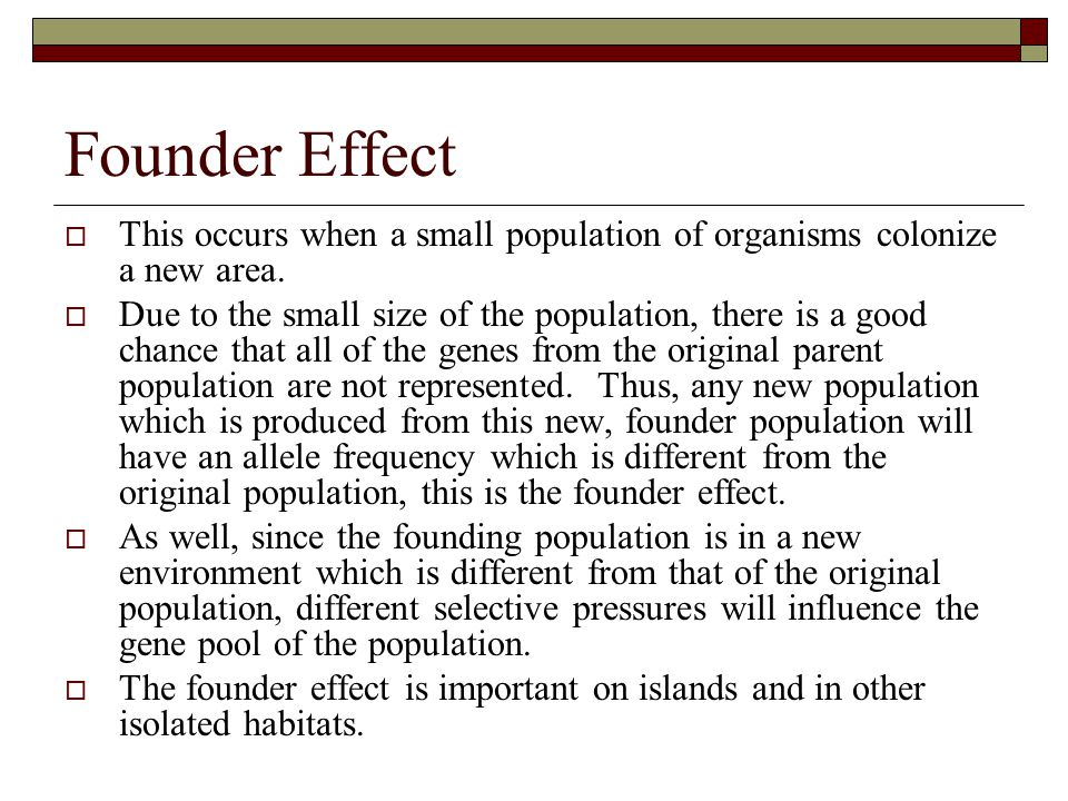 Founder Effect  This occurs when a small population of organisms colonize a new area.  Due to the small size of the population, there is a good chan