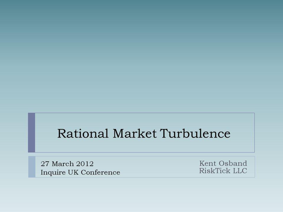 Rational Market Turbulence Kent Osband RiskTick LLC 27 March 2012 Inquire UK Conference