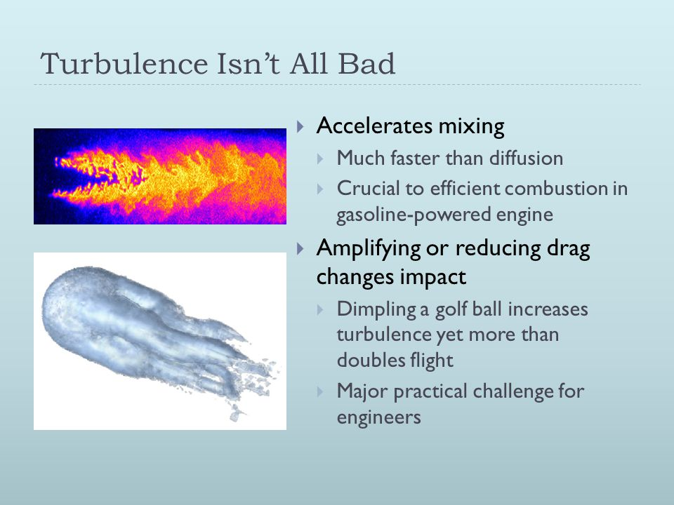 Turbulence Isn't All Bad  Accelerates mixing  Much faster than diffusion  Crucial to efficient combustion in gasoline-powered engine  Amplifying or reducing drag changes impact  Dimpling a golf ball increases turbulence yet more than doubles flight  Major practical challenge for engineers