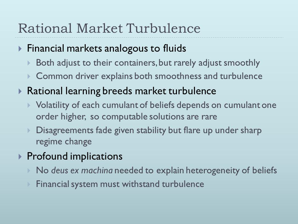 Rational Market Turbulence  Financial markets analogous to fluids  Both adjust to their containers, but rarely adjust smoothly  Common driver expla