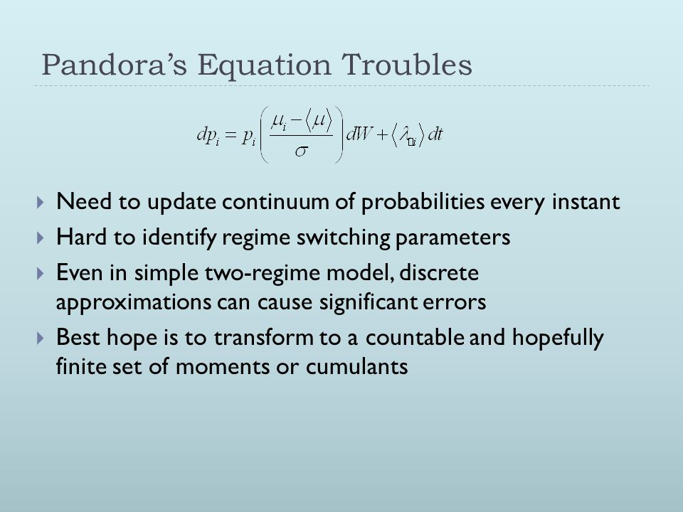 Pandora's Equation Troubles  Need to update continuum of probabilities every instant  Hard to identify regime switching parameters  Even in simple
