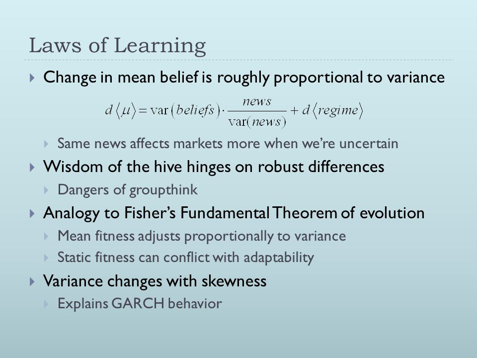 Laws of Learning  Change in mean belief is roughly proportional to variance  Same news affects markets more when we're uncertain  Wisdom of the hiv