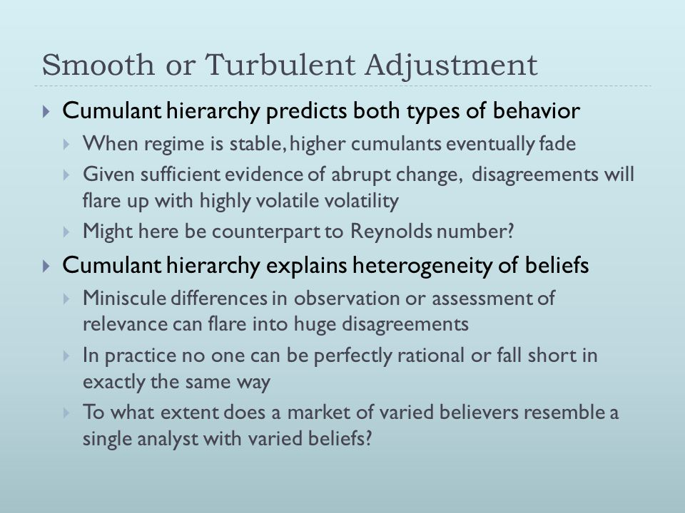 Smooth or Turbulent Adjustment  Cumulant hierarchy predicts both types of behavior  When regime is stable, higher cumulants eventually fade  Given sufficient evidence of abrupt change, disagreements will flare up with highly volatile volatility  Might here be counterpart to Reynolds number.