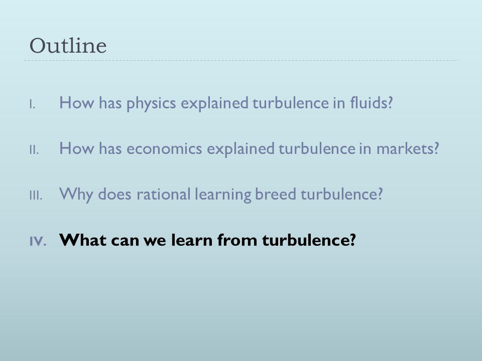 Outline I. How has physics explained turbulence in fluids? II. How has economics explained turbulence in markets? III. Why does rational learning bree