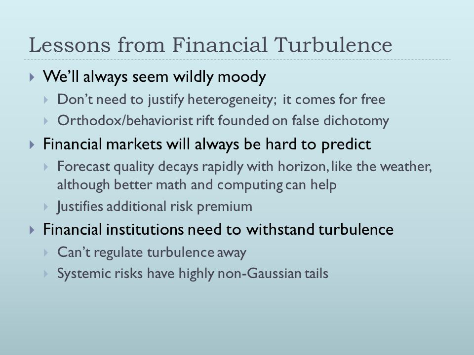 Lessons from Financial Turbulence  We'll always seem wildly moody  Don't need to justify heterogeneity; it comes for free  Orthodox/behaviorist rift founded on false dichotomy  Financial markets will always be hard to predict  Forecast quality decays rapidly with horizon, like the weather, although better math and computing can help  Justifies additional risk premium  Financial institutions need to withstand turbulence  Can't regulate turbulence away  Systemic risks have highly non-Gaussian tails