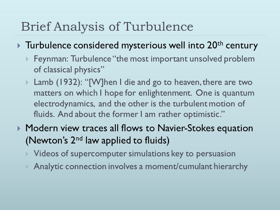 Brief Analysis of Turbulence  Turbulence considered mysterious well into 20 th century  Feynman: Turbulence the most important unsolved problem of classical physics  Lamb (1932): [W]hen I die and go to heaven, there are two matters on which I hope for enlightenment.
