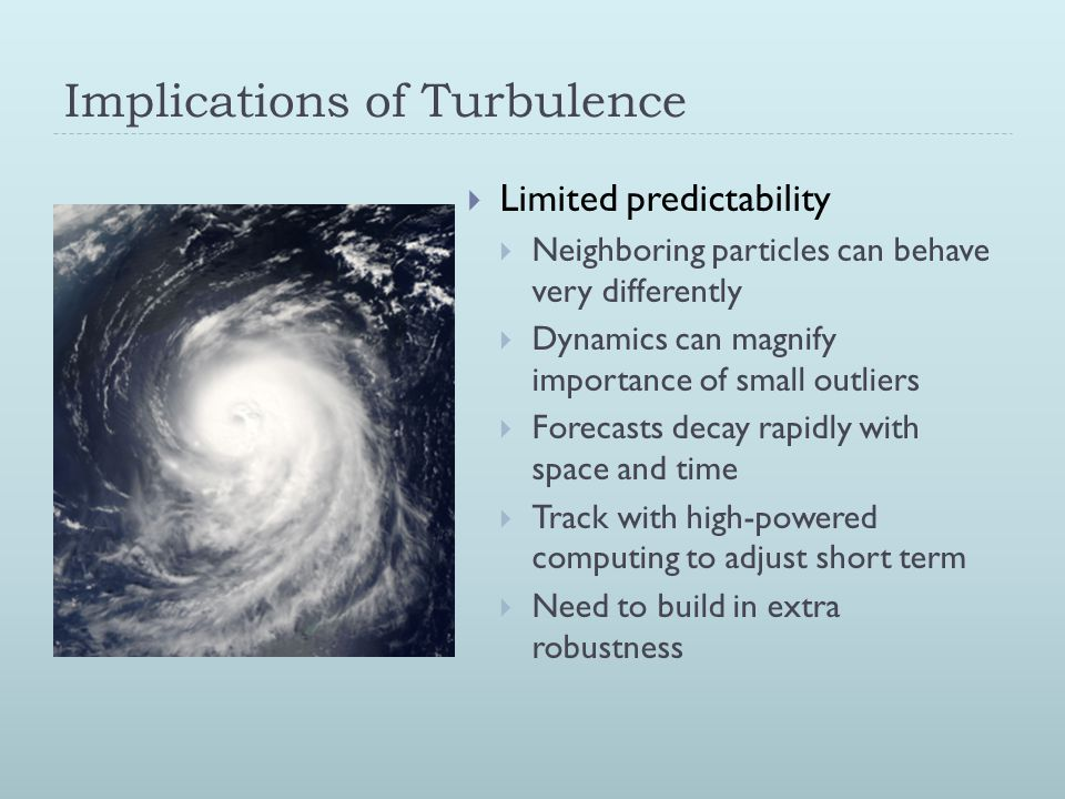 Implications of Turbulence  Limited predictability  Neighboring particles can behave very differently  Dynamics can magnify importance of small outliers  Forecasts decay rapidly with space and time  Track with high-powered computing to adjust short term  Need to build in extra robustness