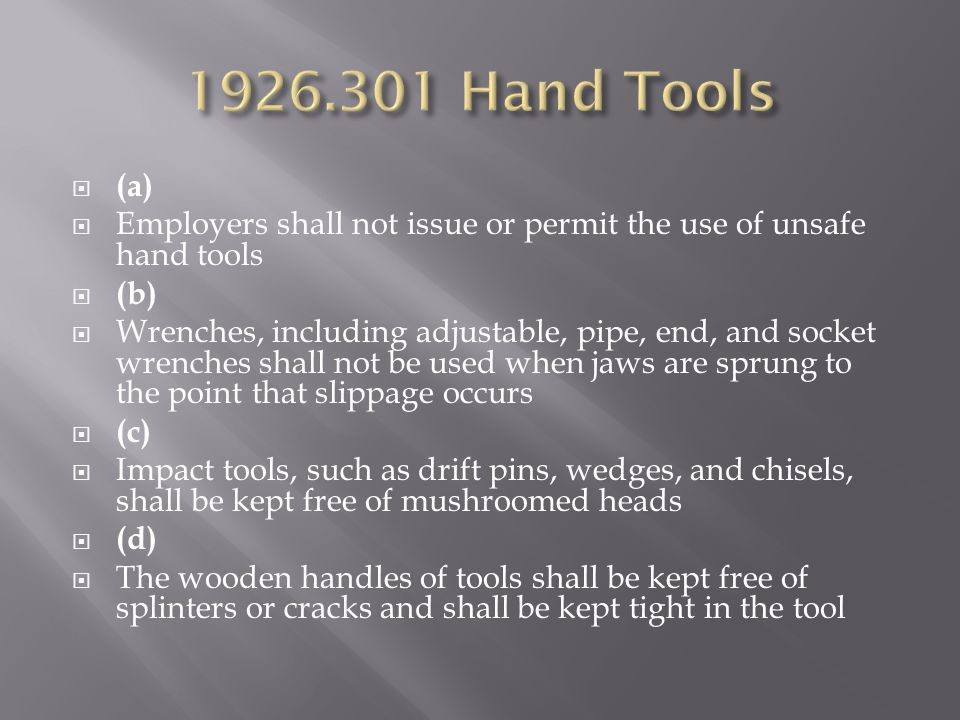  (a)  Employers shall not issue or permit the use of unsafe hand tools  (b)  Wrenches, including adjustable, pipe, end, and socket wrenches shall not be used when jaws are sprung to the point that slippage occurs  (c)  Impact tools, such as drift pins, wedges, and chisels, shall be kept free of mushroomed heads  (d)  The wooden handles of tools shall be kept free of splinters or cracks and shall be kept tight in the tool