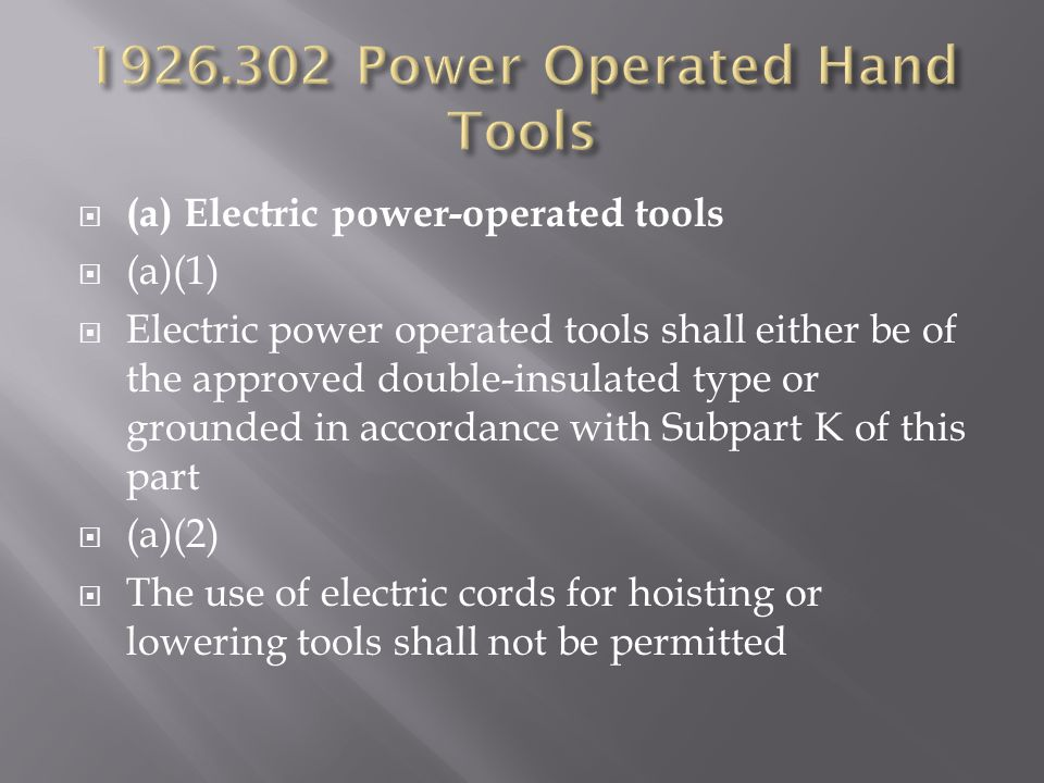  (a) Electric power-operated tools  (a)(1)  Electric power operated tools shall either be of the approved double-insulated type or grounded in accordance with Subpart K of this part  (a)(2)  The use of electric cords for hoisting or lowering tools shall not be permitted