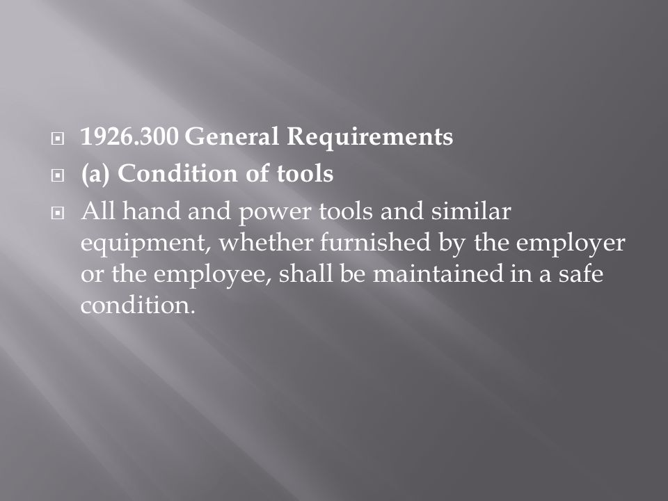  1926.300 General Requirements  (a) Condition of tools  All hand and power tools and similar equipment, whether furnished by the employer or the employee, shall be maintained in a safe condition.