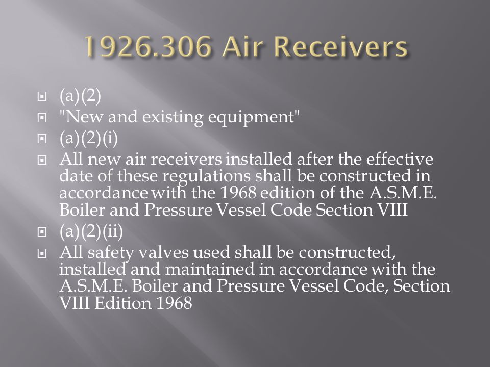  (a)(2)  New and existing equipment  (a)(2)(i)  All new air receivers installed after the effective date of these regulations shall be constructed in accordance with the 1968 edition of the A.S.M.E.