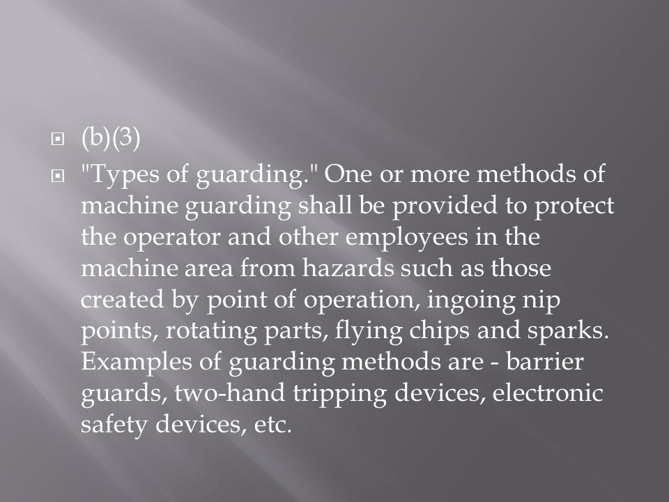  (b)(3)  Types of guarding. One or more methods of machine guarding shall be provided to protect the operator and other employees in the machine area from hazards such as those created by point of operation, ingoing nip points, rotating parts, flying chips and sparks.