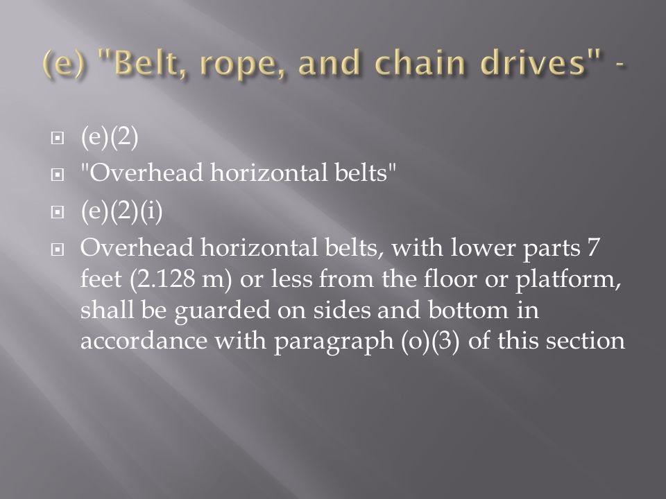  (e)(2)  Overhead horizontal belts  (e)(2)(i)  Overhead horizontal belts, with lower parts 7 feet (2.128 m) or less from the floor or platform, shall be guarded on sides and bottom in accordance with paragraph (o)(3) of this section