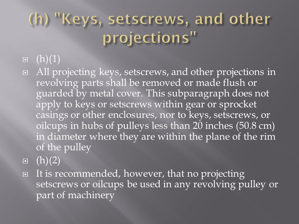  (h)(1)  All projecting keys, setscrews, and other projections in revolving parts shall be removed or made flush or guarded by metal cover.
