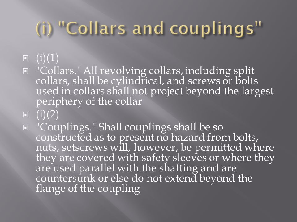  (i)(1)  Collars. All revolving collars, including split collars, shall be cylindrical, and screws or bolts used in collars shall not project beyond the largest periphery of the collar  (i)(2)  Couplings. Shall couplings shall be so constructed as to present no hazard from bolts, nuts, setscrews will, however, be permitted where they are covered with safety sleeves or where they are used parallel with the shafting and are countersunk or else do not extend beyond the flange of the coupling