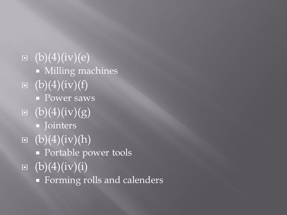  (b)(4)(iv)(e)  Milling machines  (b)(4)(iv)(f)  Power saws  (b)(4)(iv)(g)  Jointers  (b)(4)(iv)(h)  Portable power tools  (b)(4)(iv)(i)  Fo