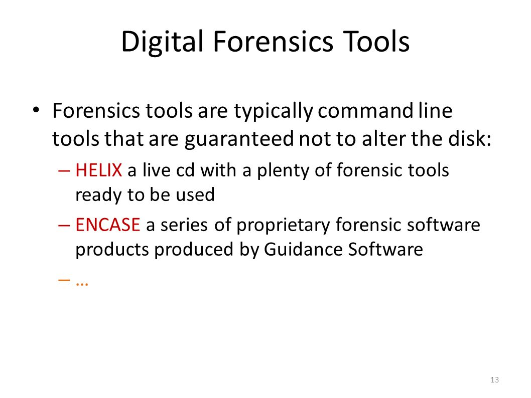13 Digital Forensics Tools Forensics tools are typically command line tools that are guaranteed not to alter the disk: – HELIX a live cd with a plenty