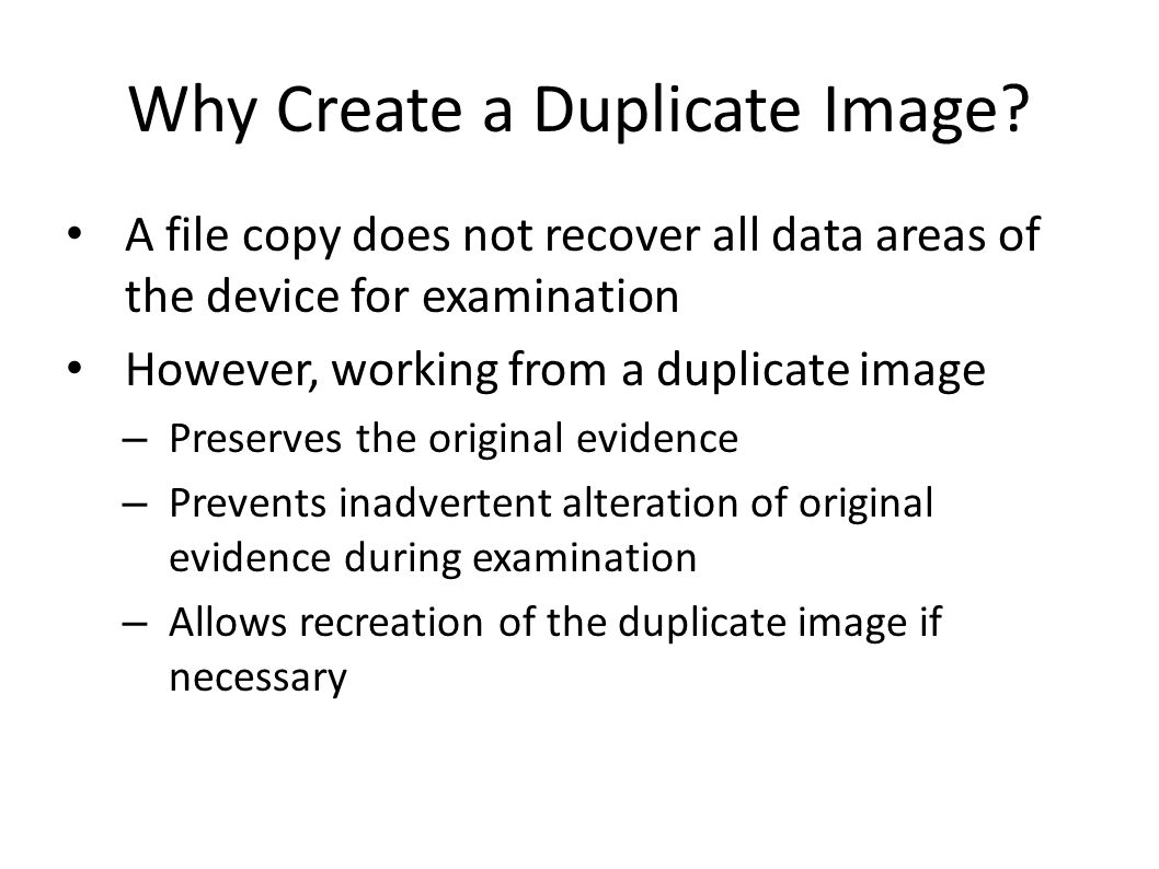 Why Create a Duplicate Image? A file copy does not recover all data areas of the device for examination However, working from a duplicate image – Pres