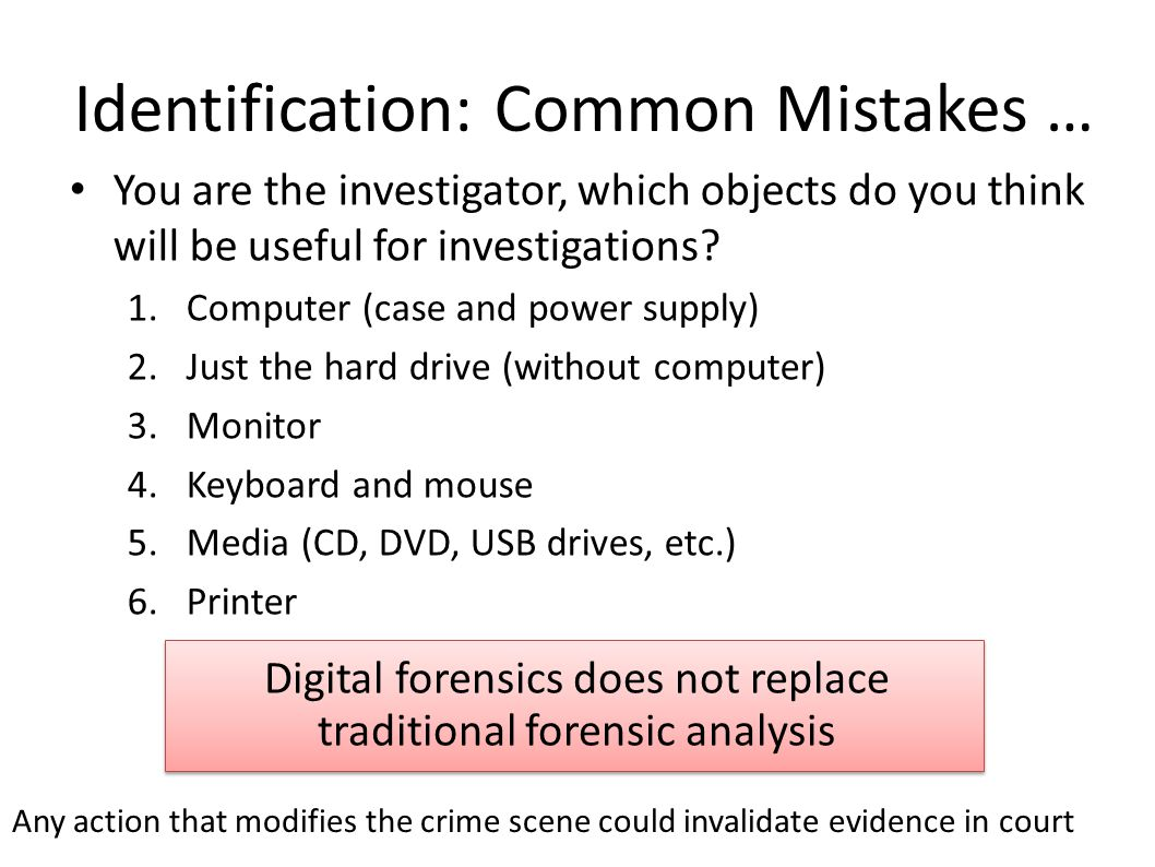 Collection To collect computer evidence, care must be taken not to change the evidence – Imaging media using a write-blocking tool to ensure the suspect device is not be modified – Establishing and maintaining the chain of custody – Documenting everything that has been done – Using only tools and methods that have been tested and evaluated to validate their accuracy and reliability