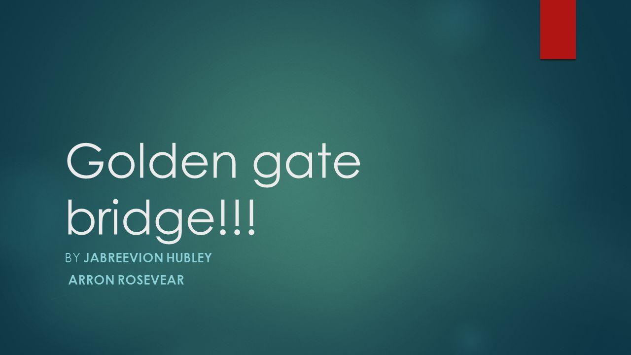 Golden gate bridge!!! BY JABREEVION HUBLEY ARRON ROSEVEAR