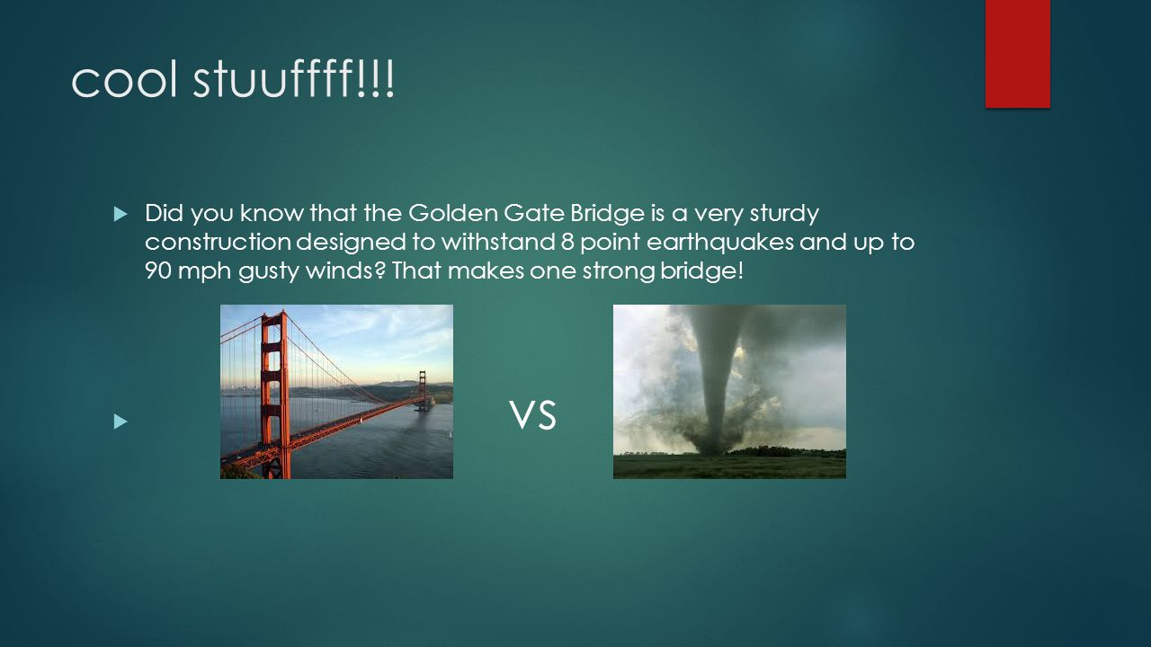 cool stuuffff!!!  Did you know that the Golden Gate Bridge is a very sturdy construction designed to withstand 8 point earthquakes and up to 90 mph g