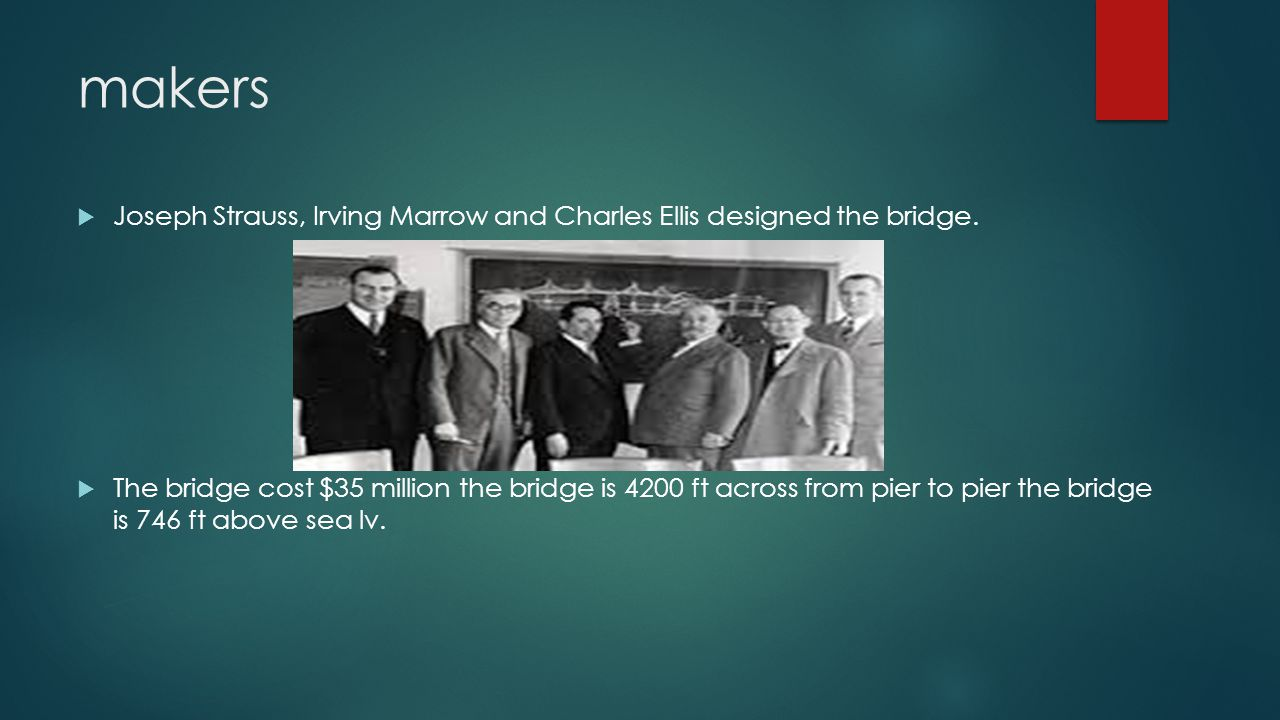 makers  Joseph Strauss, Irving Marrow and Charles Ellis designed the bridge.