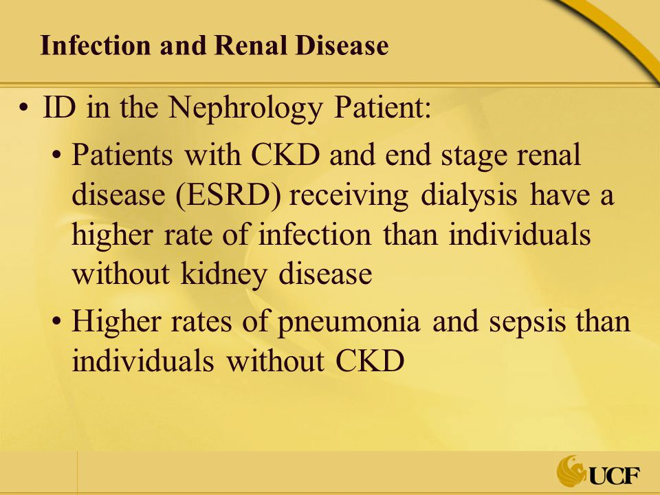 Infection and Renal Disease ID in the Nephrology Patient: Patients with CKD and end stage renal disease (ESRD) receiving dialysis have a higher rate o