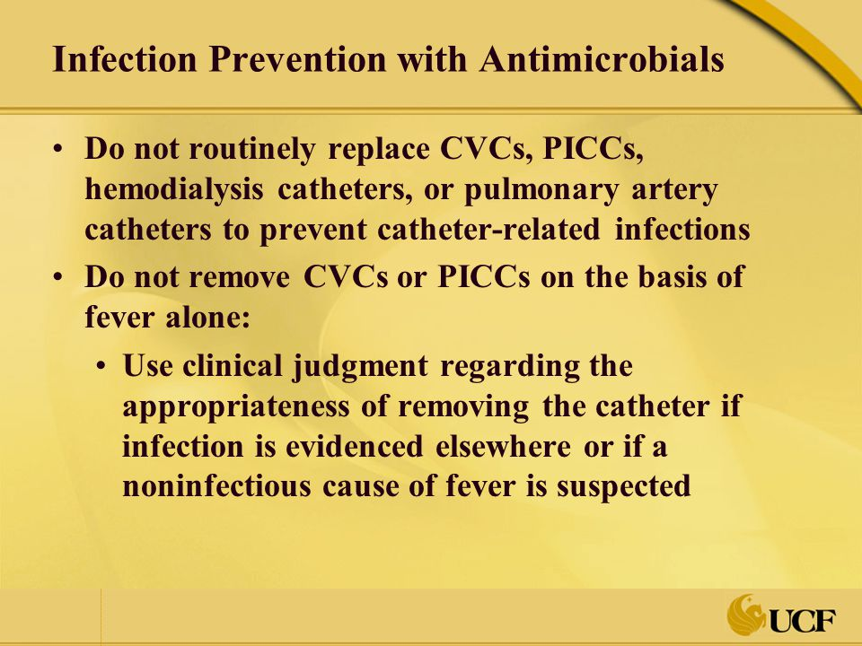 Infection Prevention with Antimicrobials Do not routinely replace CVCs, PICCs, hemodialysis catheters, or pulmonary artery catheters to prevent cathet
