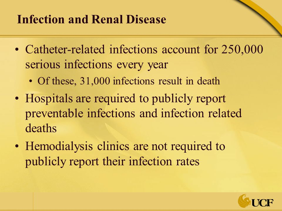 Infection and Renal Disease At present, only evidence of surveillance and quality improvement initiatives is required by the Centers for Medicare and Medicaid (CMS) Conditions for ESRD Coverage Public reporting of catheter-related infection rates to the National Healthcare Safety Network (NHSN) is voluntary Only a small percentage of hemodialysis facilities participate in the NHSN program