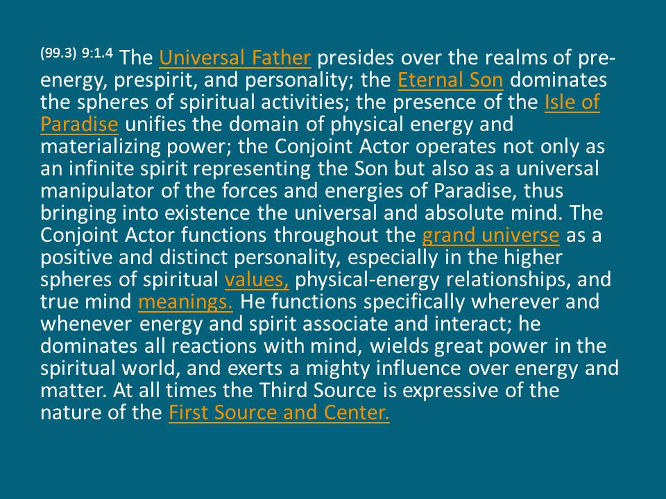 (99.3) 9:1.4 The Universal Father presides over the realms of pre- energy, prespirit, and personality; the Eternal Son dominates the spheres of spiritual activities; the presence of the Isle of Paradise unifies the domain of physical energy and materializing power; the Conjoint Actor operates not only as an infinite spirit representing the Son but also as a universal manipulator of the forces and energies of Paradise, thus bringing into existence the universal and absolute mind.