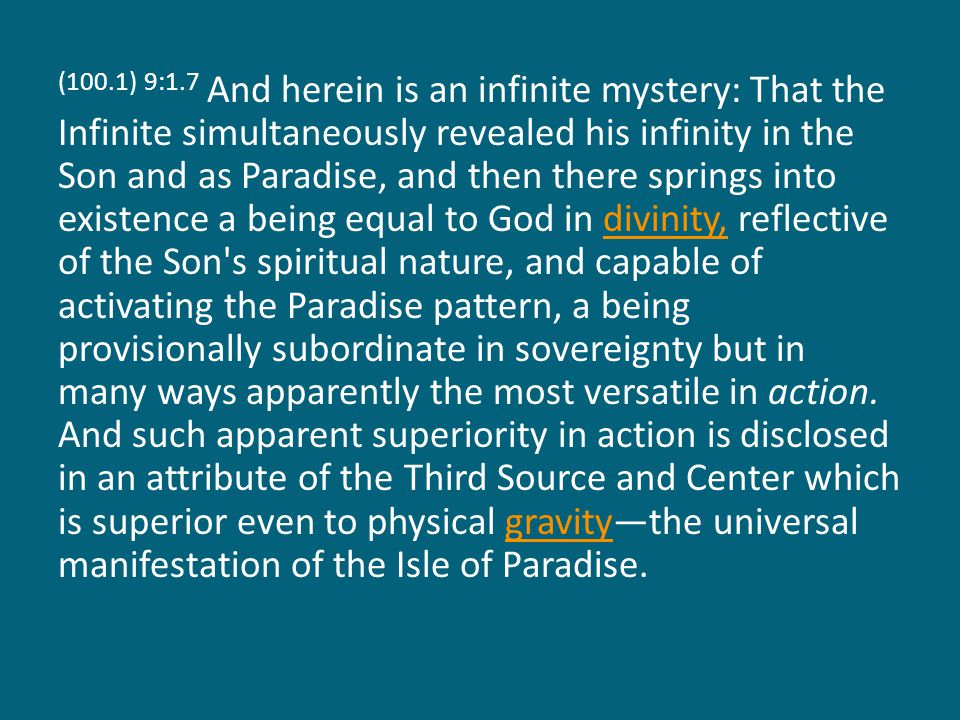 (100.1) 9:1.7 And herein is an infinite mystery: That the Infinite simultaneously revealed his infinity in the Son and as Paradise, and then there springs into existence a being equal to God in divinity, reflective of the Son s spiritual nature, and capable of activating the Paradise pattern, a being provisionally subordinate in sovereignty but in many ways apparently the most versatile in action.