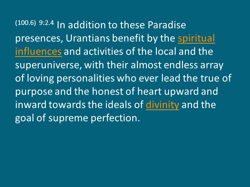 (100.6) 9:2.4 In addition to these Paradise presences, Urantians benefit by the spiritual influences and activities of the local and the superuniverse, with their almost endless array of loving personalities who ever lead the true of purpose and the honest of heart upward and inward towards the ideals of divinity and the goal of supreme perfection.spiritual influencesdivinity