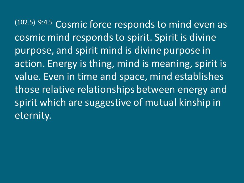 (102.5) 9:4.5 Cosmic force responds to mind even as cosmic mind responds to spirit.