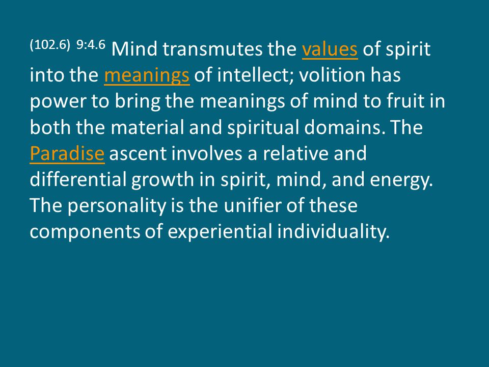(102.6) 9:4.6 Mind transmutes the values of spirit into the meanings of intellect; volition has power to bring the meanings of mind to fruit in both the material and spiritual domains.