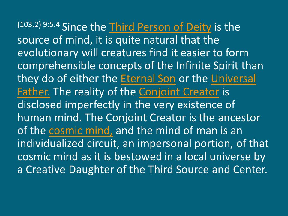 (103.2) 9:5.4 Since the Third Person of Deity is the source of mind, it is quite natural that the evolutionary will creatures find it easier to form comprehensible concepts of the Infinite Spirit than they do of either the Eternal Son or the Universal Father.