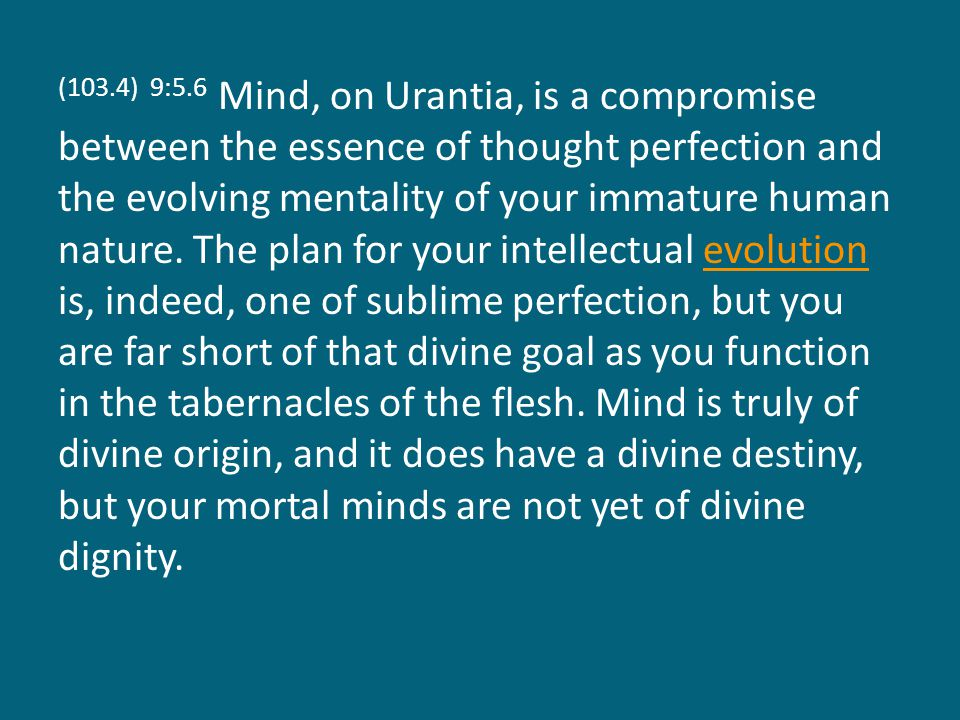 (103.4) 9:5.6 Mind, on Urantia, is a compromise between the essence of thought perfection and the evolving mentality of your immature human nature.