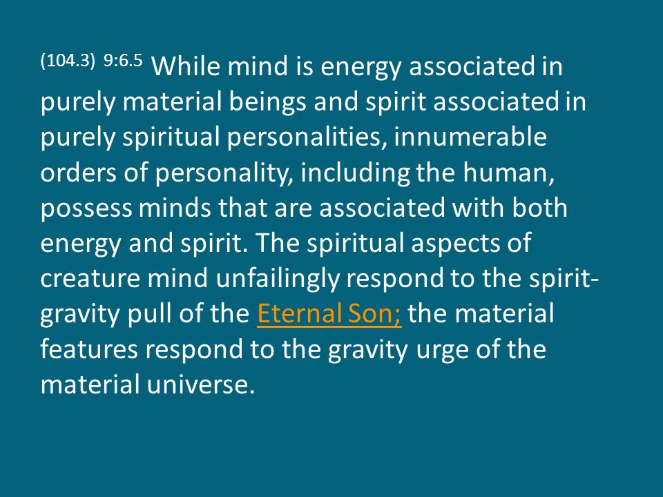 (104.3) 9:6.5 While mind is energy associated in purely material beings and spirit associated in purely spiritual personalities, innumerable orders of personality, including the human, possess minds that are associated with both energy and spirit.