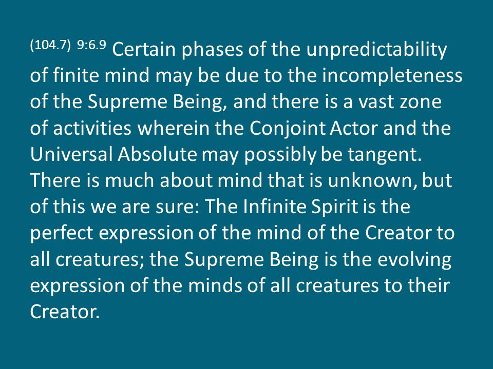 (104.7) 9:6.9 Certain phases of the unpredictability of finite mind may be due to the incompleteness of the Supreme Being, and there is a vast zone of activities wherein the Conjoint Actor and the Universal Absolute may possibly be tangent.