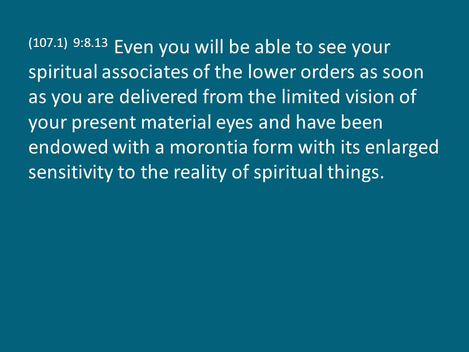(107.1) 9:8.13 Even you will be able to see your spiritual associates of the lower orders as soon as you are delivered from the limited vision of your present material eyes and have been endowed with a morontia form with its enlarged sensitivity to the reality of spiritual things.