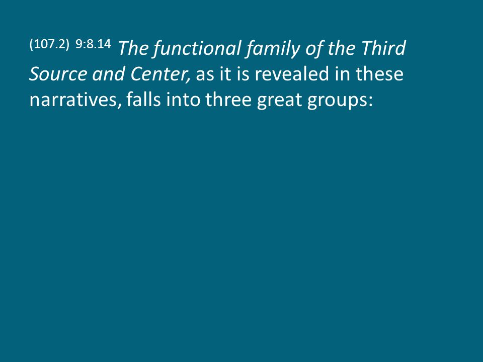 (107.2) 9:8.14 The functional family of the Third Source and Center, as it is revealed in these narratives, falls into three great groups: