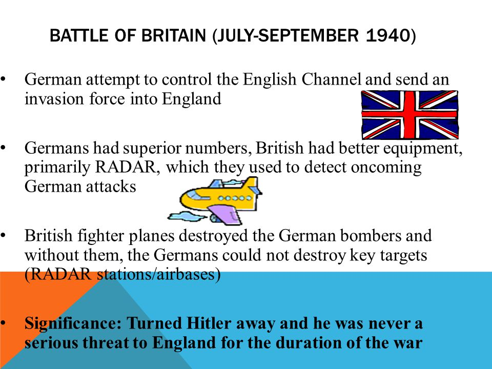 BATTLE OF BRITAIN (JULY-SEPTEMBER 1940) German attempt to control the English Channel and send an invasion force into England Germans had superior num